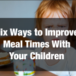 Six Ways to Improve Meal Times With Your Children