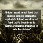 """I don't want to eat food that makes insects stomachs explode! / I don't want to eat food that's been bred to withstand being drenched in toxic herbicides"""