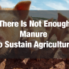 3. There Is Not Enough Manure (or Compost) to Sustain Agriculture