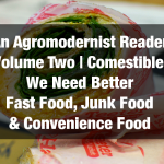 An Agromodernist Reader | Volume Two | Comestibles: We Need Better Fast Food, Junk Food & Convenience Food