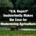 """""""U.N. Report"""" Inadvertently Makes the Case for Modernizing Agriculture in the Developing World"""