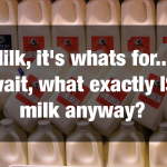Milk, it's whats for ... wait, what exactly IS milk anyway?